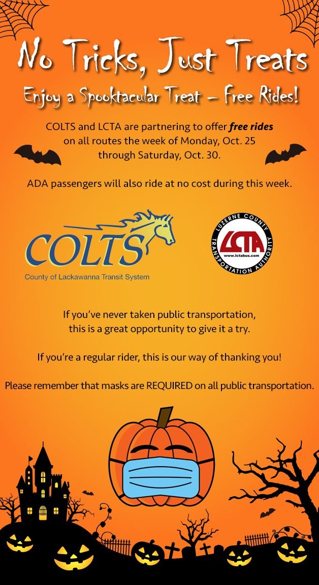 No Tricks, Just Treats Enjoy a Spooktacular Treat – Free Rides! COLTS and LCTA are partnering to offer free rides  on all routes the week of Monday, Oct. 25  through Saturday, Oct. 30.  ADA passengers will also ride at no cost during this week.  If you've never taken public transportation,  this is a great opportunity to give it a try.  If you're a regular rider, this is our way of thanking you!  Please remember that masks are REQUIRED on all public transportation.